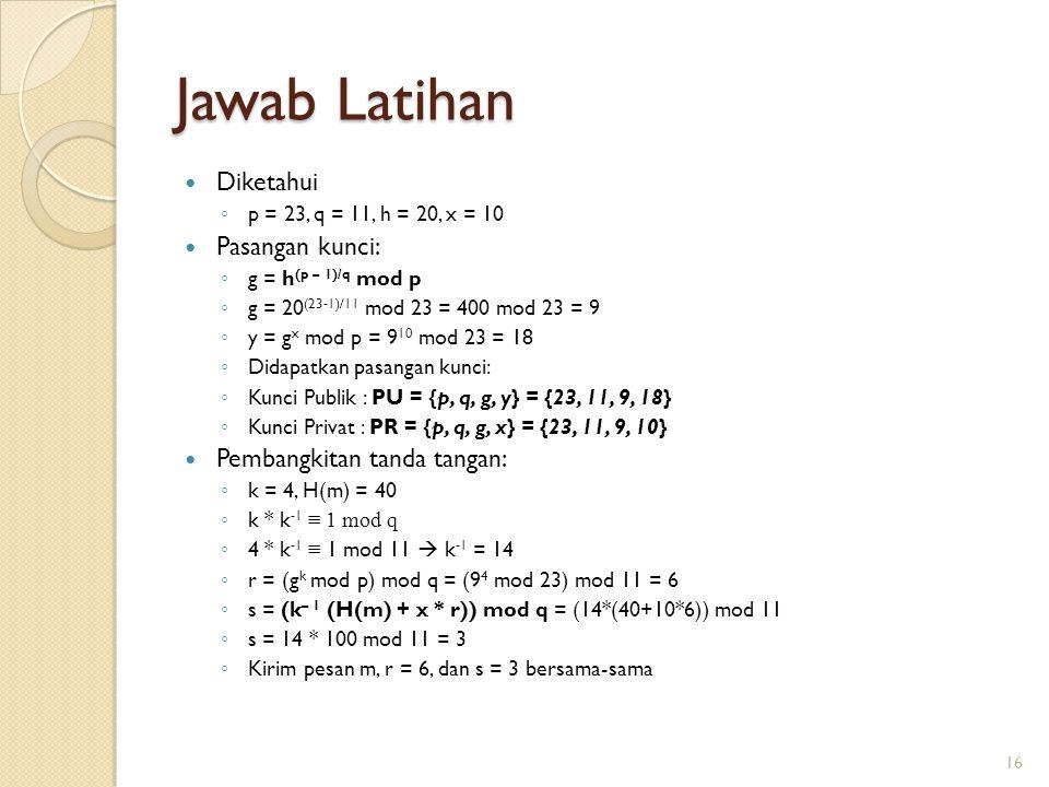 Jawab Latihan Diketahui ◦ p = 23, q = 11, h = 20, x = 10 Pasangan kunci: ◦ g = h (p – 1)/q mod p ◦ g = 20 (23-1)/11 mod 23 = 400 mod 23 = 9 ◦ y = g x