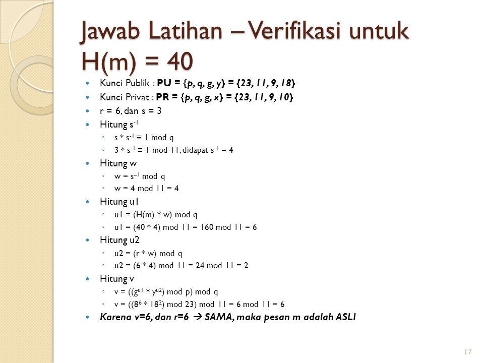 Jawab Latihan – Verifikasi untuk H(m) = 40 Kunci Publik : PU = {p, q, g, y} = {23, 11, 9, 18} Kunci Privat : PR = {p, q, g, x} = {23, 11, 9, 10} r = 6