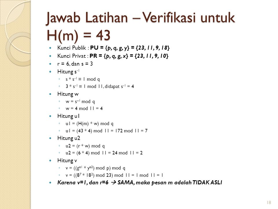 Jawab Latihan – Verifikasi untuk H(m) = 43 Kunci Publik : PU = {p, q, g, y} = {23, 11, 9, 18} Kunci Privat : PR = {p, q, g, x} = {23, 11, 9, 10} r = 6