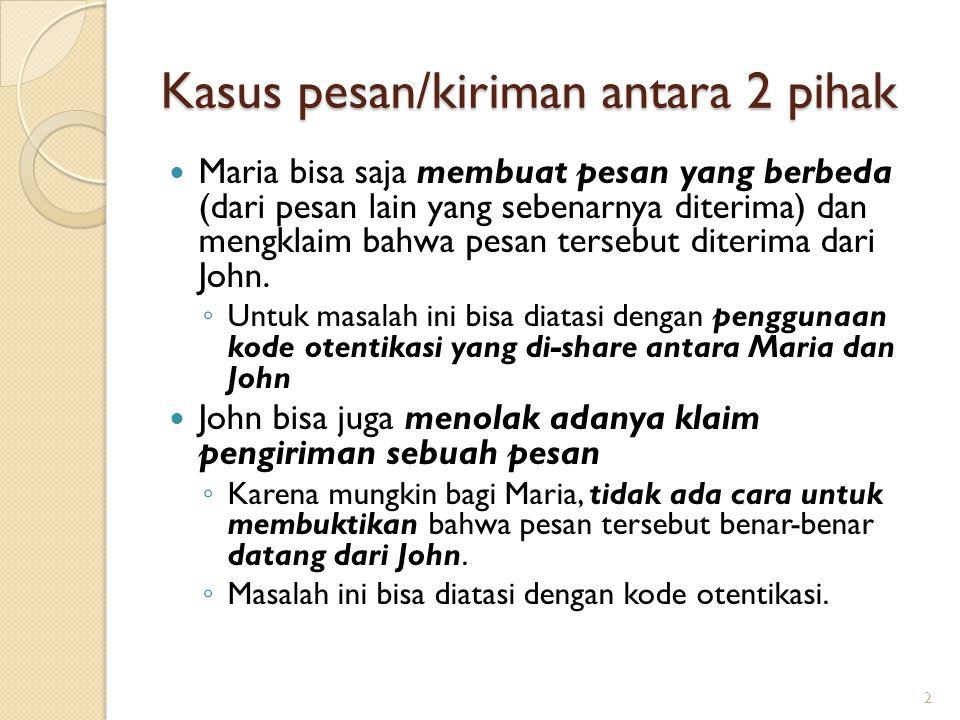 Kasus pesan/kiriman antara 2 pihak Maria bisa saja membuat pesan yang berbeda (dari pesan lain yang sebenarnya diterima) dan mengklaim bahwa pesan ter