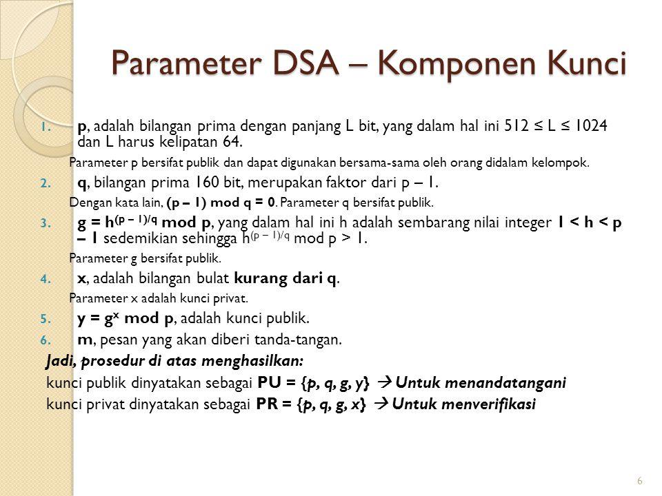 Parameter DSA – Komponen Kunci 1. p, adalah bilangan prima dengan panjang L bit, yang dalam hal ini 512 ≤ L ≤ 1024 dan L harus kelipatan 64. Parameter