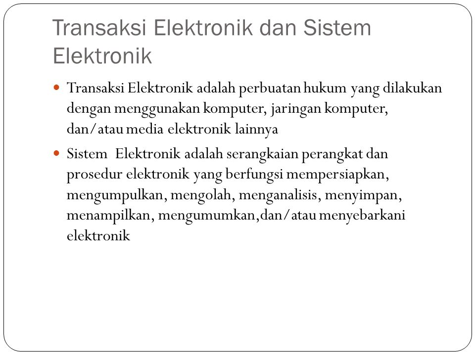 Transaksi Elektronik dan Sistem Elektronik Transaksi Elektronik adalah perbuatan hukum yang dilakukan dengan menggunakan komputer, jaringan komputer, dan/atau media elektronik lainnya Sistem Elektronik adalah serangkaian perangkat dan prosedur elektronik yang berfungsi mempersiapkan, mengumpulkan, mengolah, menganalisis, menyimpan, menampilkan, mengumumkan,dan/atau menyebarkani elektronik