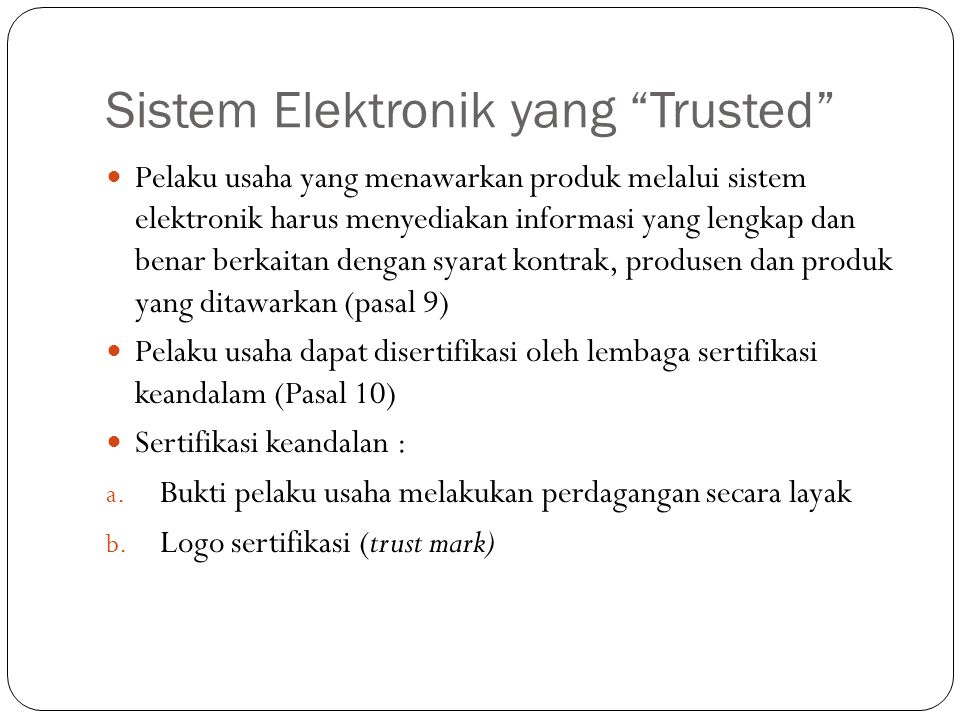 Sistem Elektronik yang Trusted Pelaku usaha yang menawarkan produk melalui sistem elektronik harus menyediakan informasi yang lengkap dan benar berkaitan dengan syarat kontrak, produsen dan produk yang ditawarkan (pasal 9) Pelaku usaha dapat disertifikasi oleh lembaga sertifikasi keandalam (Pasal 10) Sertifikasi keandalan : a.