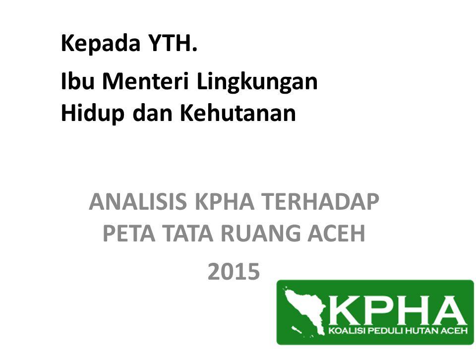 ANALISIS KPHA TERHADAP PETA TATA RUANG ACEH 2015 Kepada YTH. Ibu Menteri Lingkungan Hidup dan Kehutanan