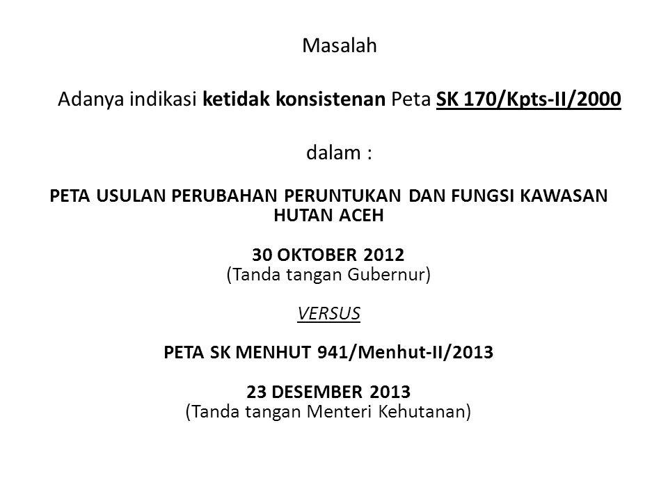 Masalah Adanya indikasi ketidak konsistenan Peta SK 170/Kpts-II/2000 dalam : PETA USULAN PERUBAHAN PERUNTUKAN DAN FUNGSI KAWASAN HUTAN ACEH 30 OKTOBER