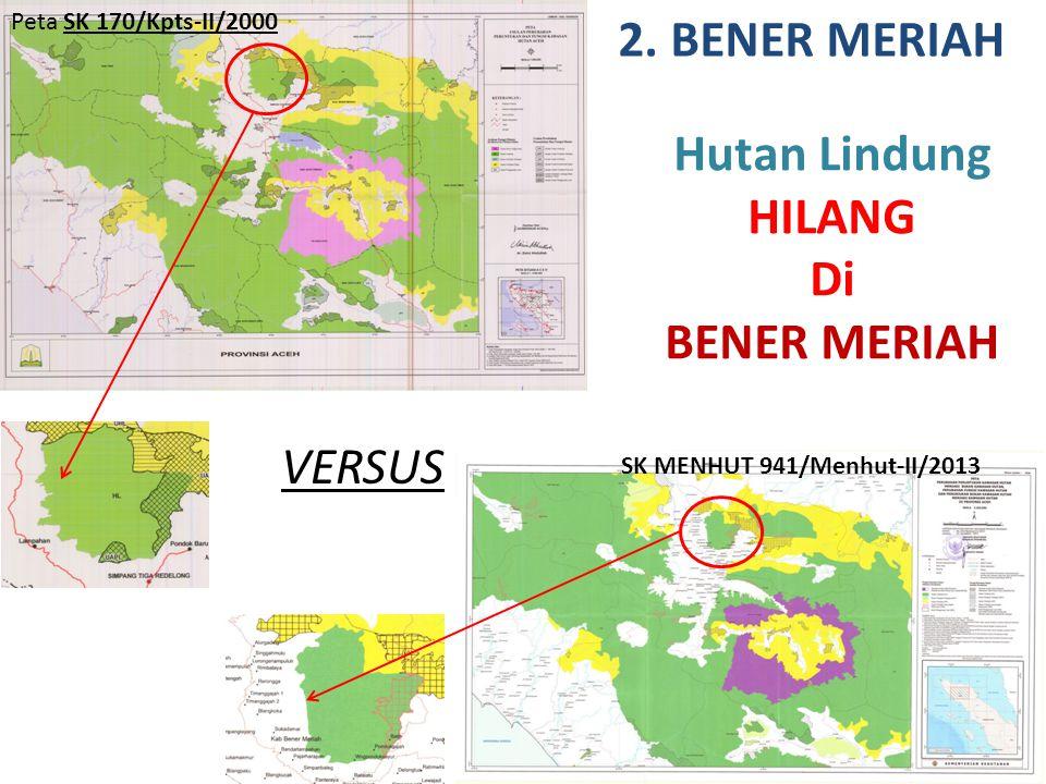 VERSUS 2. BENER MERIAH Hutan Lindung HILANG Di BENER MERIAH Peta SK 170/Kpts-II/2000 SK MENHUT 941/Menhut-II/2013