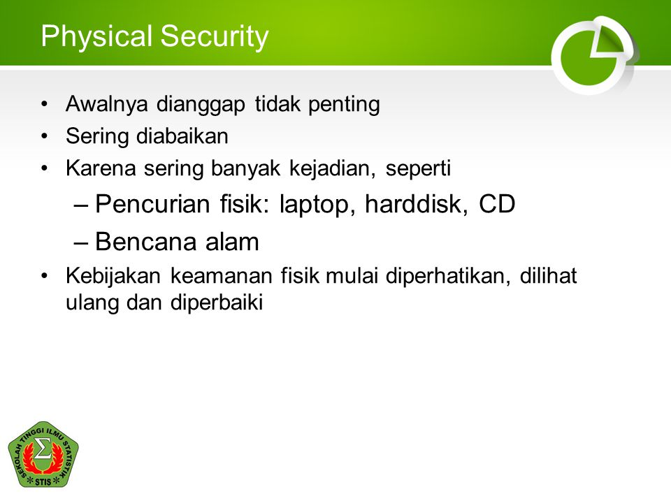 Physical Security Awalnya dianggap tidak penting Sering diabaikan Karena sering banyak kejadian, seperti –Pencurian fisik: laptop, harddisk, CD –Benca