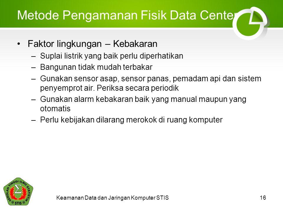 Keamanan Data dan Jaringan Komputer STIS16 Metode Pengamanan Fisik Data Center Faktor lingkungan – Kebakaran –Suplai listrik yang baik perlu diperhati