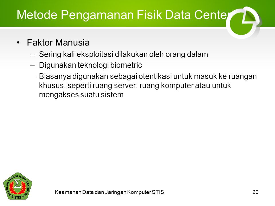 Keamanan Data dan Jaringan Komputer STIS20 Metode Pengamanan Fisik Data Center Faktor Manusia –Sering kali eksploitasi dilakukan oleh orang dalam –Dig