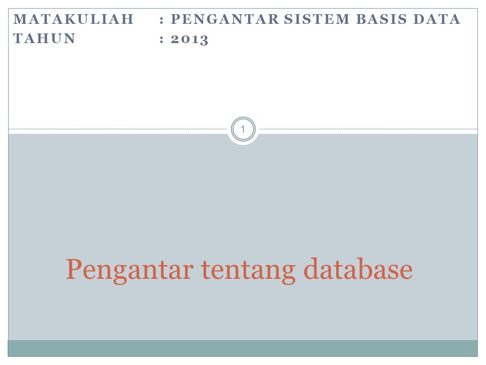 MATAKULIAH: PENGANTAR SISTEM BASIS DATA TAHUN: 2013 1 Pengantar tentang database