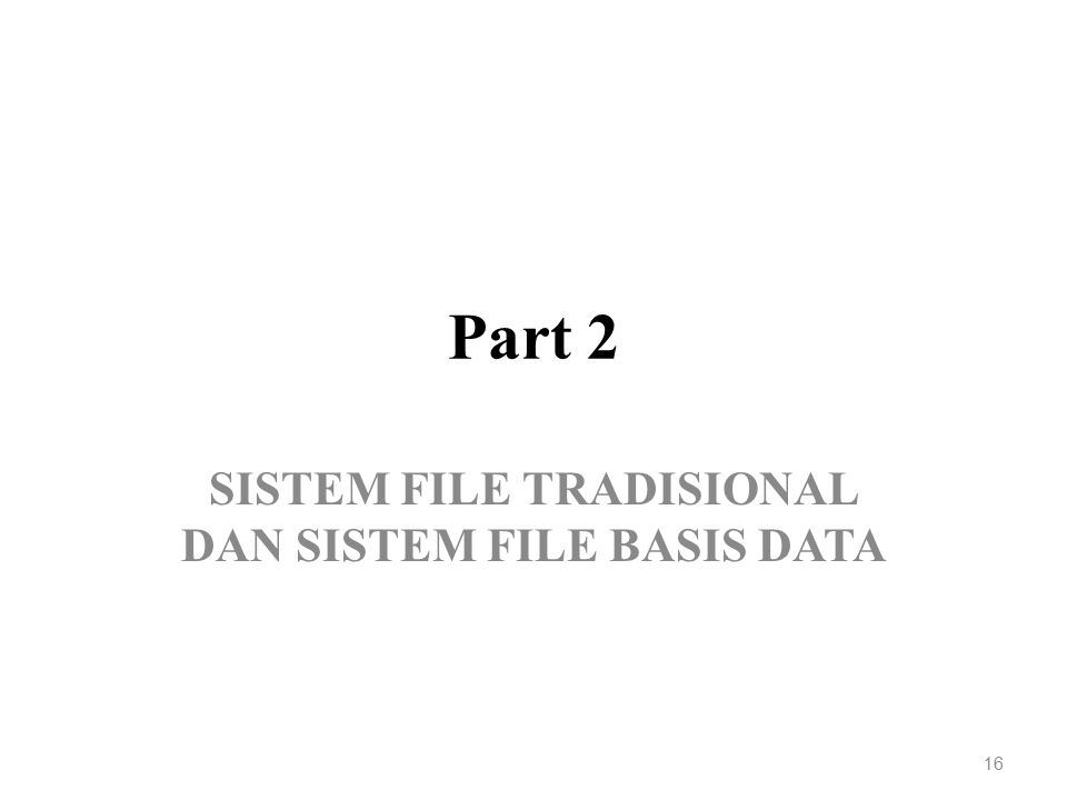 Part 2 SISTEM FILE TRADISIONAL DAN SISTEM FILE BASIS DATA 16