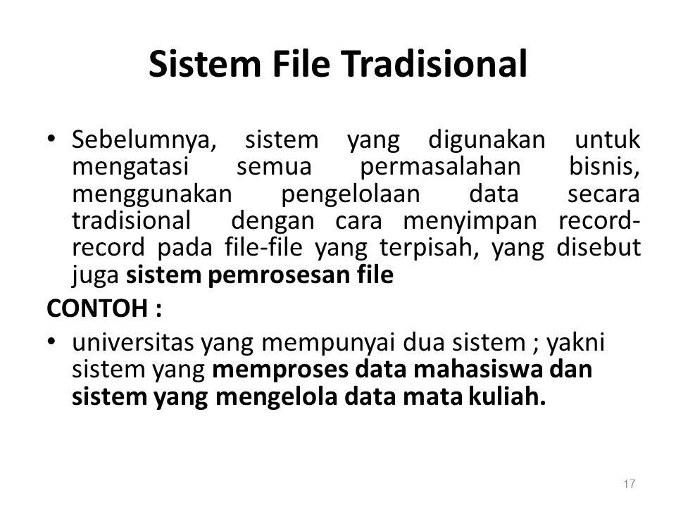 Sistem File Tradisional Sebelumnya, sistem yang digunakan untuk mengatasi semua permasalahan bisnis, menggunakan pengelolaan data secara tradisional dengan cara menyimpan record- record pada file-file yang terpisah, yang disebut juga sistem pemrosesan file CONTOH : universitas yang mempunyai dua sistem ; yakni sistem yang memproses data mahasiswa dan sistem yang mengelola data mata kuliah.