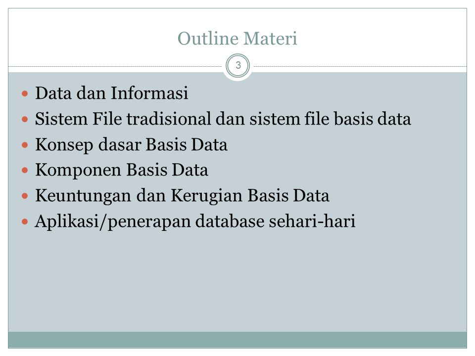 Outline Materi 3 Data dan Informasi Sistem File tradisional dan sistem file basis data Konsep dasar Basis Data Komponen Basis Data Keuntungan dan Keru