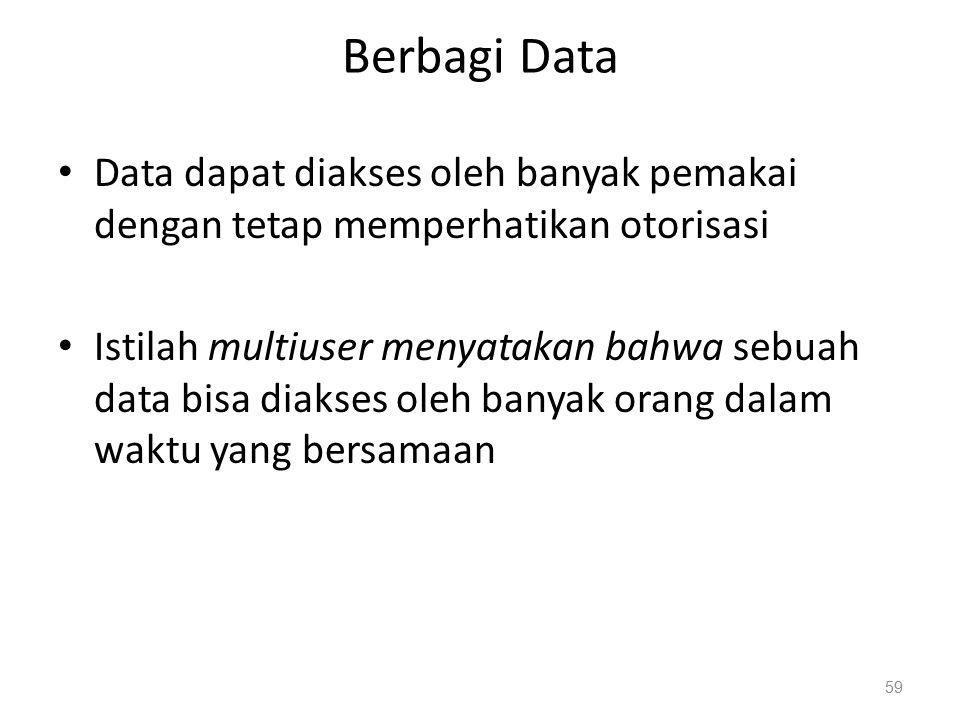 Berbagi Data Data dapat diakses oleh banyak pemakai dengan tetap memperhatikan otorisasi Istilah multiuser menyatakan bahwa sebuah data bisa diakses oleh banyak orang dalam waktu yang bersamaan 59