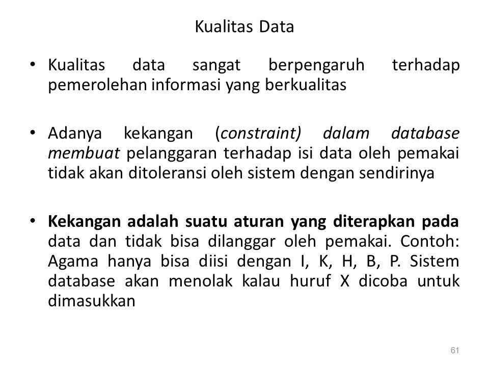 Kualitas Data Kualitas data sangat berpengaruh terhadap pemerolehan informasi yang berkualitas Adanya kekangan (constraint) dalam database membuat pelanggaran terhadap isi data oleh pemakai tidak akan ditoleransi oleh sistem dengan sendirinya Kekangan adalah suatu aturan yang diterapkan pada data dan tidak bisa dilanggar oleh pemakai.