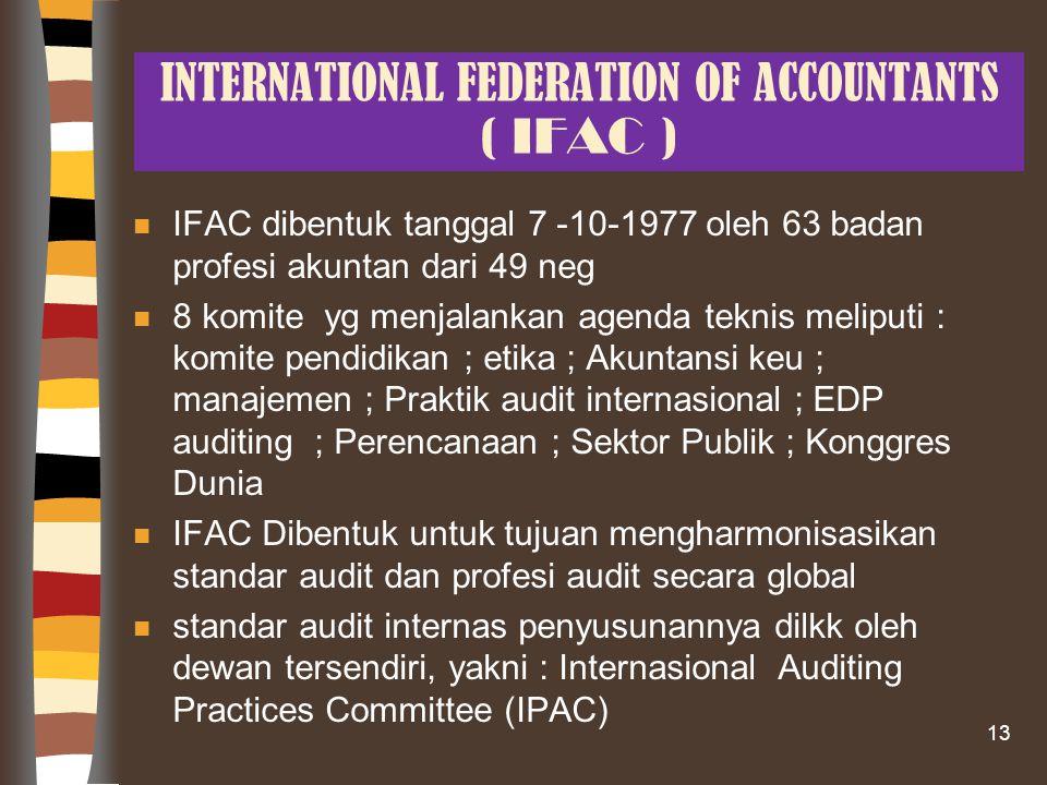 INTERNATIONAL FEDERATION OF ACCOUNTANTS ( IFAC ) n IFAC dibentuk tanggal 7 -10-1977 oleh 63 badan profesi akuntan dari 49 neg n 8 komite yg menjalankan agenda teknis meliputi : komite pendidikan ; etika ; Akuntansi keu ; manajemen ; Praktik audit internasional ; EDP auditing ; Perencanaan ; Sektor Publik ; Konggres Dunia n IFAC Dibentuk untuk tujuan mengharmonisasikan standar audit dan profesi audit secara global n standar audit internas penyusunannya dilkk oleh dewan tersendiri, yakni : Internasional Auditing Practices Committee (IPAC) 13