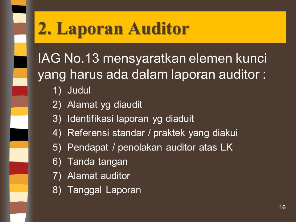 2. Laporan Auditor IAG No.13 mensyaratkan elemen kunci yang harus ada dalam laporan auditor : 1)Judul 2)Alamat yg diaudit 3)Identifikasi laporan yg di