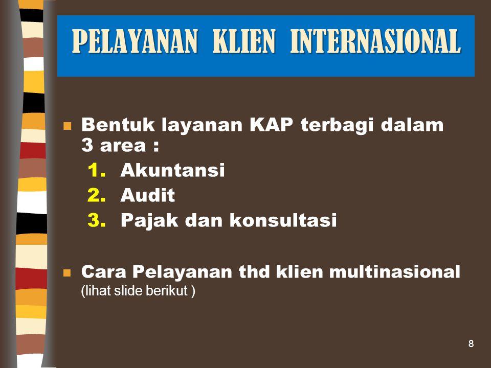 n Bentuk layanan KAP terbagi dalam 3 area : 1.Akuntansi 2.Audit 3.Pajak dan konsultasi Cara Pelayanan thd klien multinasional (lihat slide berikut ) 8 PELAYANAN KLIEN INTERNASIONAL