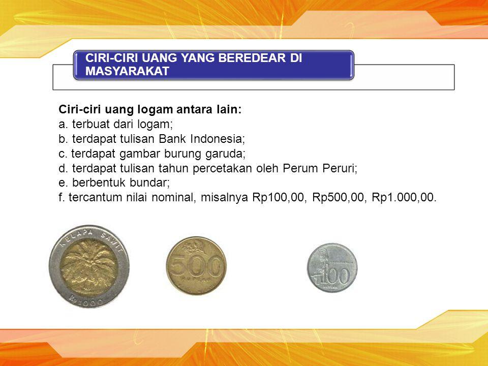 CIRI-CIRI UANG YANG BEREDEAR DI MASYARAKAT Ciri-ciri uang logam antara lain: a. terbuat dari logam; b. terdapat tulisan Bank Indonesia; c. terdapat ga