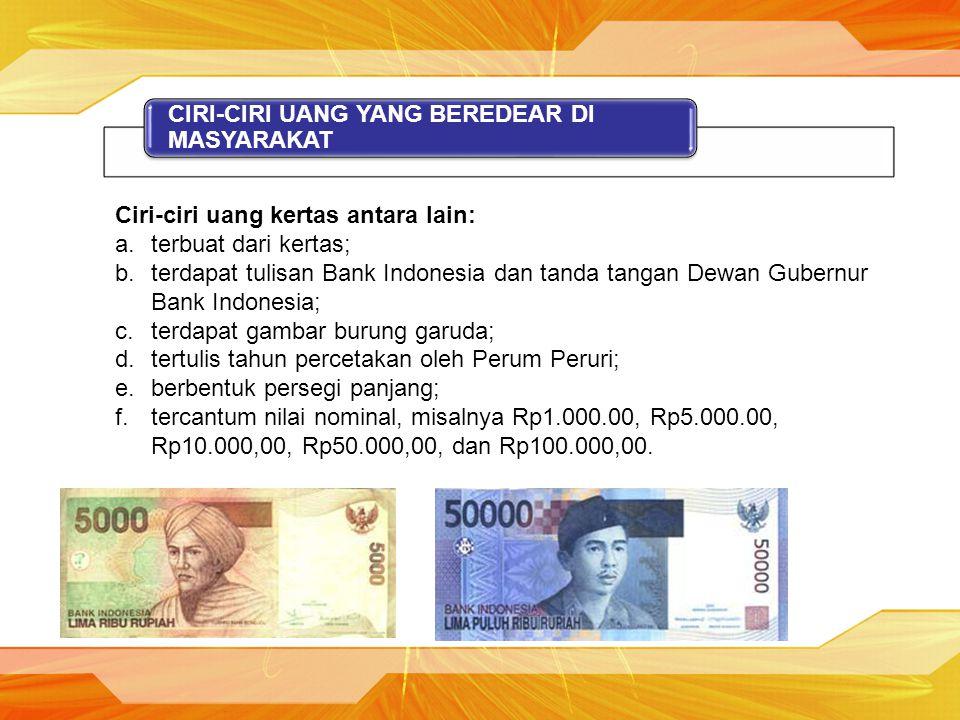 CIRI-CIRI UANG YANG BEREDEAR DI MASYARAKAT Ciri-ciri uang kertas antara lain: a.terbuat dari kertas; b.terdapat tulisan Bank Indonesia dan tanda tanga