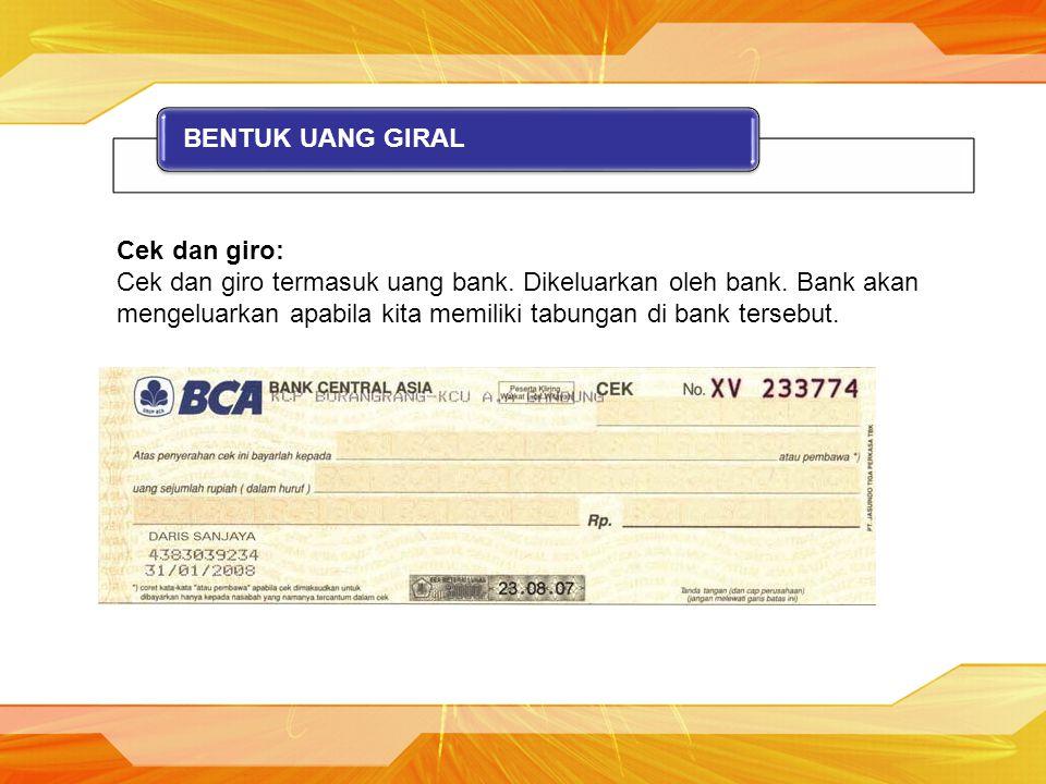 BENTUK UANG GIRAL Cek dan giro: Cek dan giro termasuk uang bank. Dikeluarkan oleh bank. Bank akan mengeluarkan apabila kita memiliki tabungan di bank