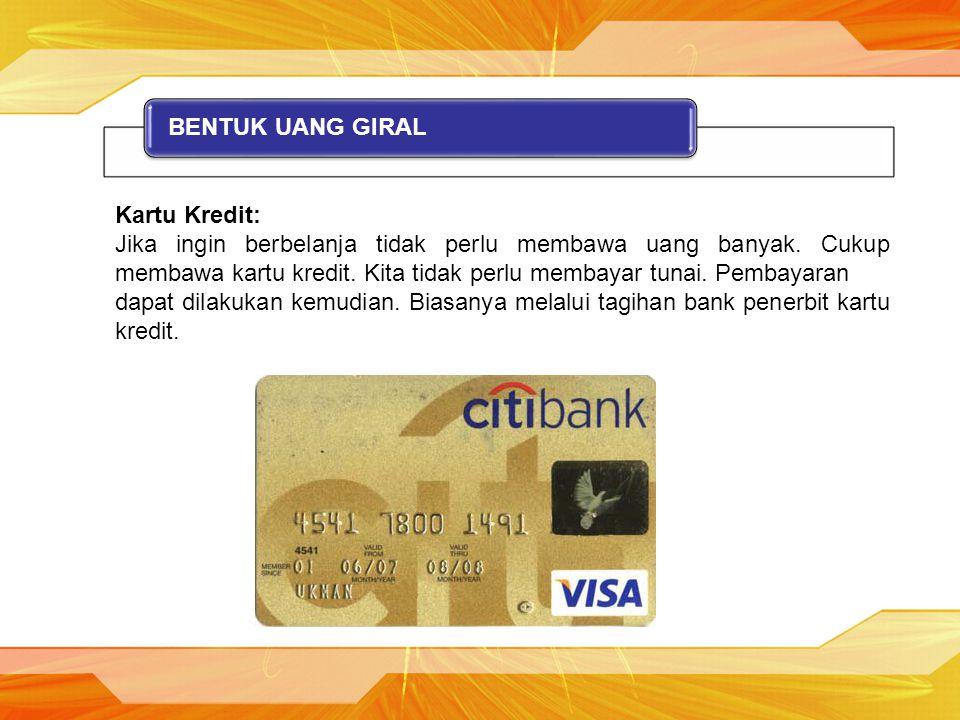 BENTUK UANG GIRAL Kartu Kredit: Jika ingin berbelanja tidak perlu membawa uang banyak. Cukup membawa kartu kredit. Kita tidak perlu membayar tunai. Pe