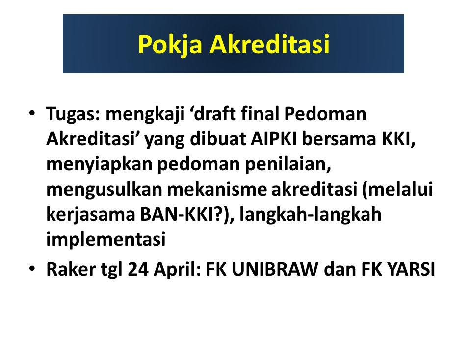 Pokja Akreditasi Tugas: mengkaji 'draft final Pedoman Akreditasi' yang dibuat AIPKI bersama KKI, menyiapkan pedoman penilaian, mengusulkan mekanisme akreditasi (melalui kerjasama BAN-KKI?), langkah-langkah implementasi Raker tgl 24 April: FK UNIBRAW dan FK YARSI