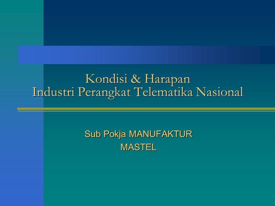Kondisi & Harapan Industri Perangkat Telematika Nasional Sub Pokja MANUFAKTUR MASTEL