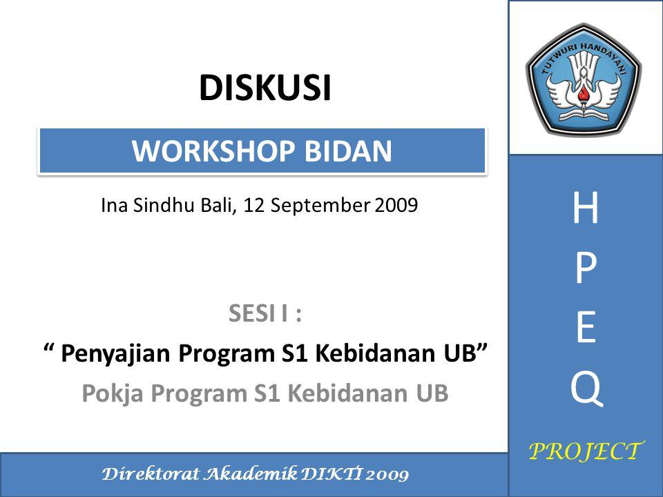 "DISKUSI Ina Sindhu Bali, 12 September 2009 WORKSHOP BIDAN HPEQHPEQ Direktorat Akademik DIKTI 2009 PROJECT SESI I : "" Penyajian Program S1 Kebidanan UB"
