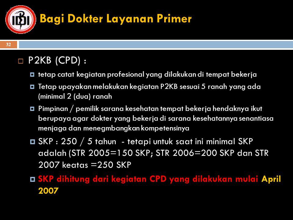 Bagi Dokter Layanan Primer  P2KB (CPD) :  tetap catat kegiatan profesional yang dilakukan di tempat bekerja  Tetap upayakan melakukan kegiatan P2KB