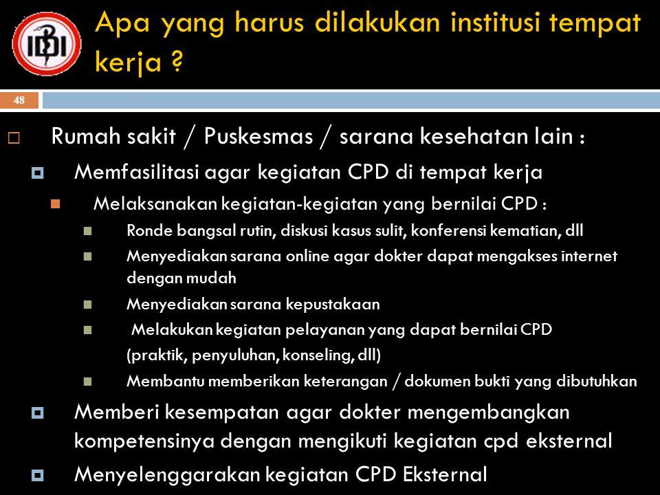 48 Apa yang harus dilakukan institusi tempat kerja ?  Rumah sakit / Puskesmas / sarana kesehatan lain :  Memfasilitasi agar kegiatan CPD di tempat k