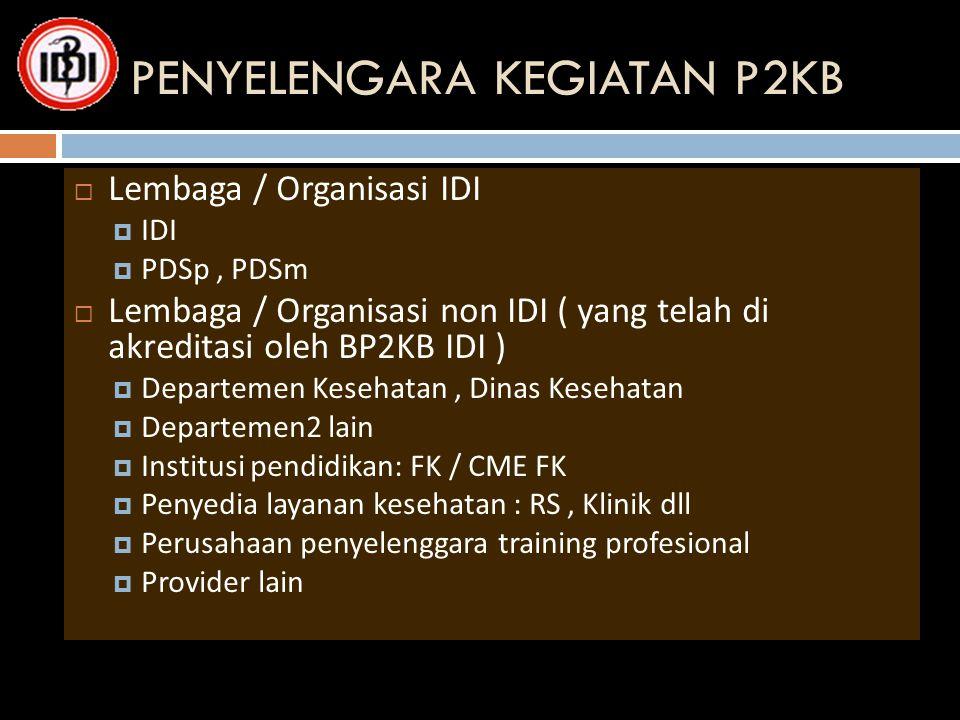 PENYELENGARA KEGIATAN P2KB  Lembaga / Organisasi IDI  IDI  PDSp, PDSm  Lembaga / Organisasi non IDI ( yang telah di akreditasi oleh BP2KB IDI ) 