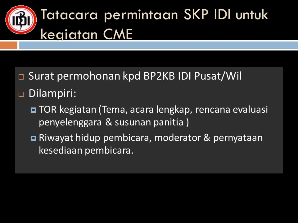 Tatacara permintaan SKP IDI untuk kegiatan CME  Surat permohonan kpd BP2KB IDI Pusat/Wil  Dilampiri:  TOR kegiatan (Tema, acara lengkap, rencana ev