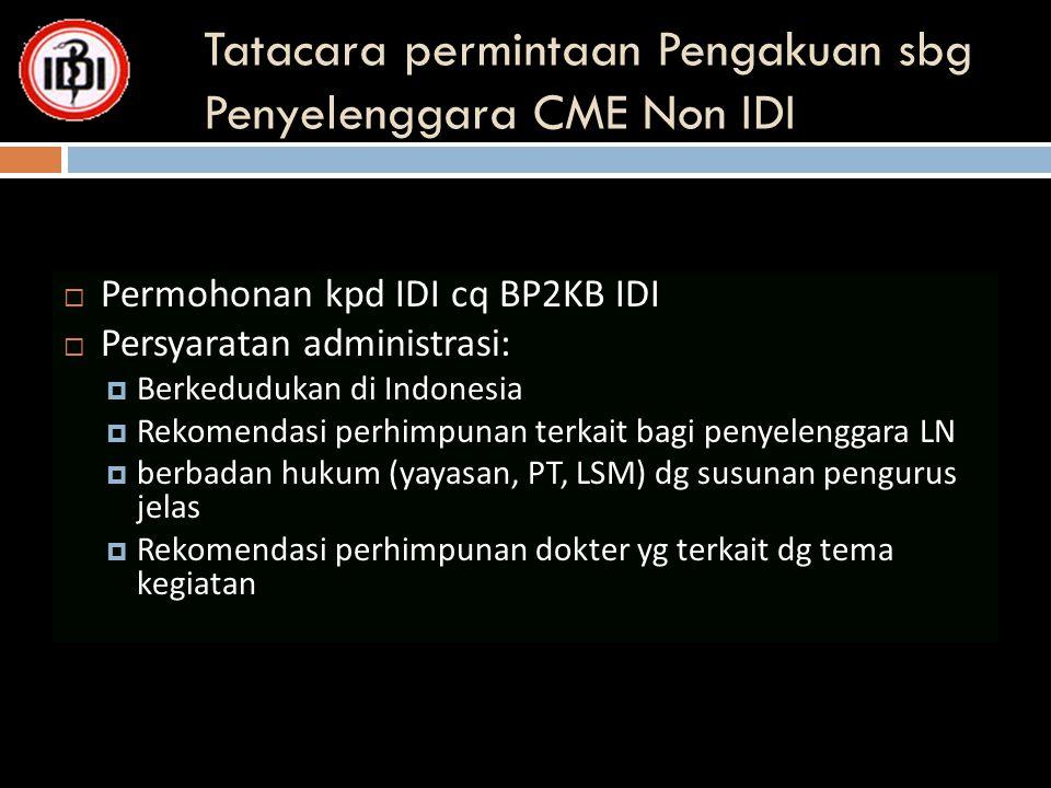 Tatacara permintaan Pengakuan sbg Penyelenggara CME Non IDI  Permohonan kpd IDI cq BP2KB IDI  Persyaratan administrasi:  Berkedudukan di Indonesia