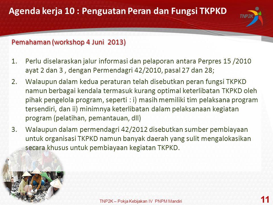 Page  11 Agenda kerja 10 : Penguatan Peran dan Fungsi TKPKD Pemahaman (workshop 4 Juni 2013) 1.Perlu diselaraskan jalur informasi dan pelaporan antara Perpres 15 /2010 ayat 2 dan 3, dengan Permendagri 42/2010, pasal 27 dan 28; 2.Walaupun dalam kedua peraturan telah disebutkan peran fungsi TKPKD namun berbagai kendala termasuk kurang optimal keterlibatan TKPKD oleh pihak pengelola program, seperti : i) masih memiliki tim pelaksana program tersendiri, dan ii) minimnya keterlibatan dalam pelaksanaan kegiatan program (pelatihan, pemantauan, dll) 3.Walaupun dalam permendagri 42/2012 disebutkan sumber pembiayaan untuk organisasi TKPKD namun banyak daerah yang sulit mengalokasikan secara khusus untuk pembiayaan kegiatan TKPKD.