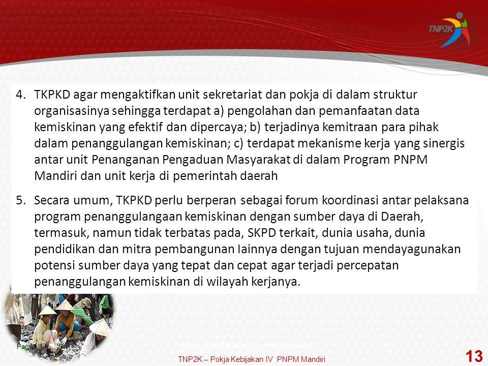 Page  13 4.TKPKD agar mengaktifkan unit sekretariat dan pokja di dalam struktur organisasinya sehingga terdapat a) pengolahan dan pemanfaatan data kemiskinan yang efektif dan dipercaya; b) terjadinya kemitraan para pihak dalam penanggulangan kemiskinan; c) terdapat mekanisme kerja yang sinergis antar unit Penanganan Pengaduan Masyarakat di dalam Program PNPM Mandiri dan unit kerja di pemerintah daerah 5.Secara umum, TKPKD perlu berperan sebagai forum koordinasi antar pelaksana program penanggulangaan kemiskinan dengan sumber daya di Daerah, termasuk, namun tidak terbatas pada, SKPD terkait, dunia usaha, dunia pendidikan dan mitra pembangunan Iainnya dengan tujuan mendayagunakan potensi sumber daya yang tepat dan cepat agar terjadi percepatan penanggulangan kemiskinan di wilayah kerjanya.