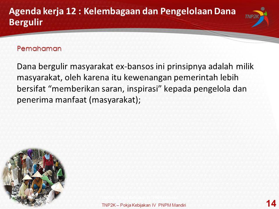 Page  14 Agenda kerja 12 : Kelembagaan dan Pengelolaan Dana Bergulir Pemahaman Dana bergulir masyarakat ex-bansos ini prinsipnya adalah milik masyarakat, oleh karena itu kewenangan pemerintah lebih bersifat memberikan saran, inspirasi kepada pengelola dan penerima manfaat (masyarakat); TNP2K – Pokja Kebijakan IV PNPM Mandiri 14 TNP2K – Pokja Kebijakan IV PNPM Mandiri