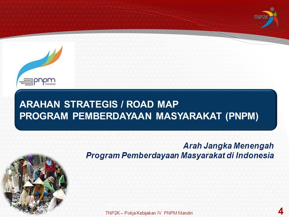 Page  4 ARAHAN STRATEGIS / ROAD MAP PROGRAM PEMBERDAYAAN MASYARAKAT (PNPM) Arah Jangka Menengah Program Pemberdayaan Masyarakat di Indonesia TNP2K – Pokja Kebijakan IV PNPM Mandiri 4