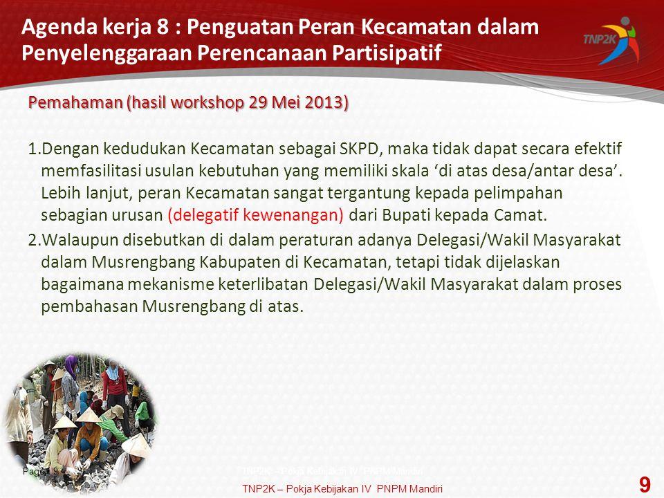 Page  9 Agenda kerja 8 : Penguatan Peran Kecamatan dalam Penyelenggaraan Perencanaan Partisipatif Pemahaman (hasil workshop 29 Mei 2013) 1.Dengan kedudukan Kecamatan sebagai SKPD, maka tidak dapat secara efektif memfasilitasi usulan kebutuhan yang memiliki skala 'di atas desa/antar desa'.