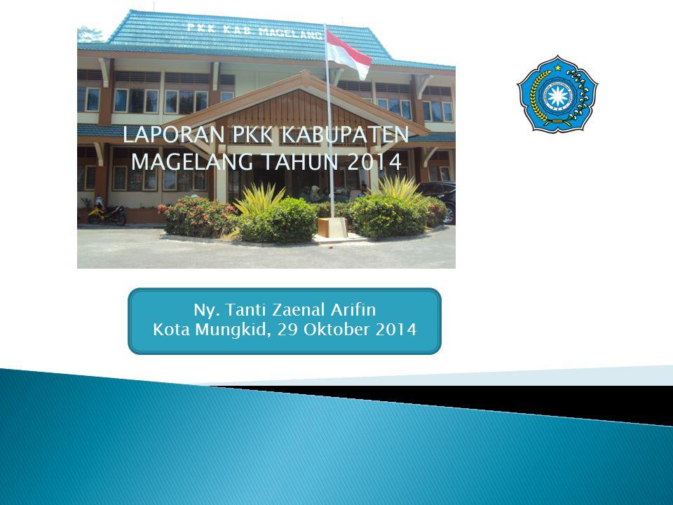 LAPORAN PKK KABUPATEN MAGELANG TAHUN 2014 Ny. Tanti Zaenal Arifin Kota Mungkid, 29 Oktober 2014