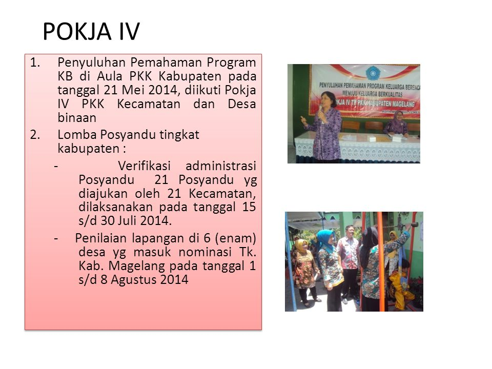 POKJA IV 1.Penyuluhan Pemahaman Program KB di Aula PKK Kabupaten pada tanggal 21 Mei 2014, diikuti Pokja IV PKK Kecamatan dan Desa binaan 2.Lomba Posy