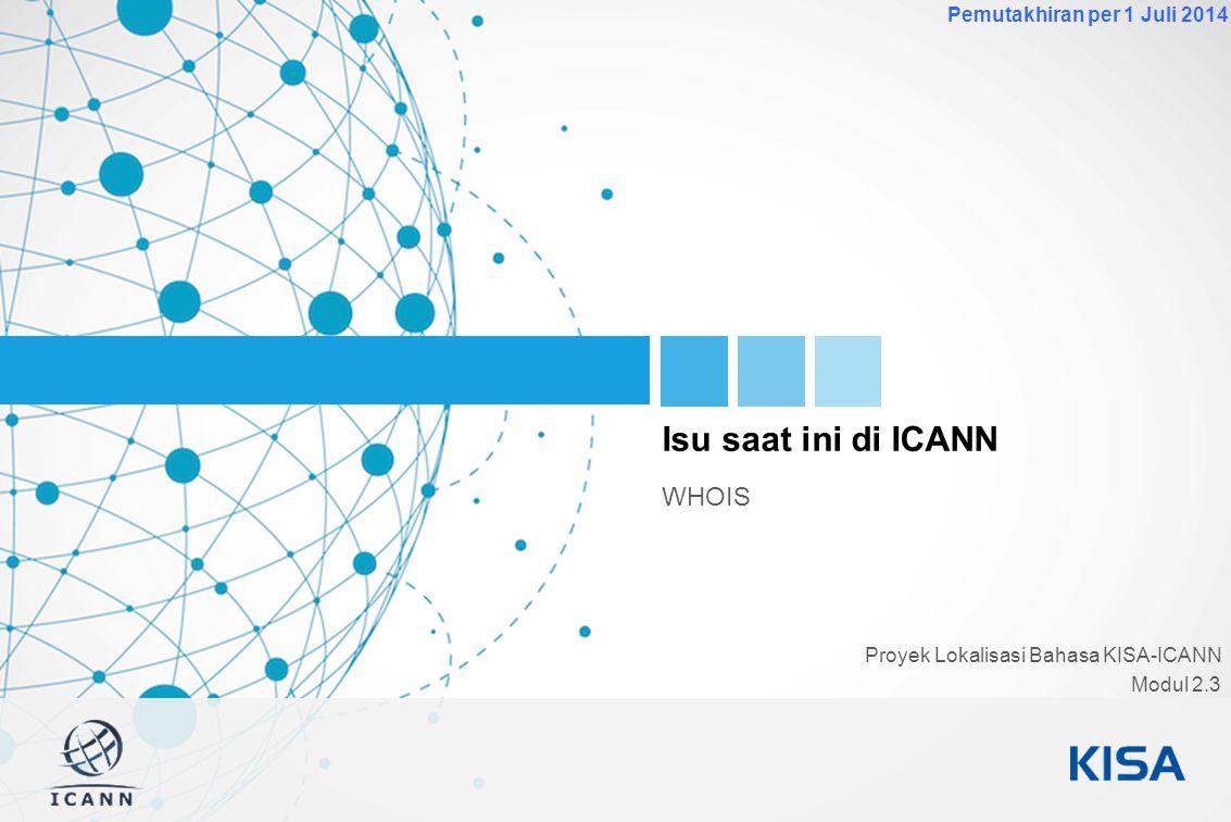 1 Pemutakhiran per 1 Juli 2014 Isu saat ini di ICANN WHOIS Proyek Lokalisasi Bahasa KISA-ICANN Modul 2.3