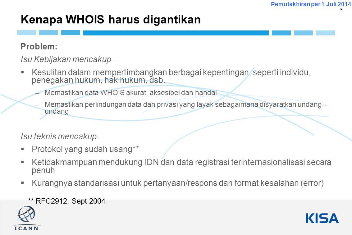 6 Pemutakhiran per 1 Juli 2014  Nov 2012 -ICANN Board mengarahkan CEO untuk melakukan upaya untuk mendefinisikan kembali tujuan pengumpulan & pemeliharaan data WHOIS; memulai GNSO PDP untuk mencari solusi untuk meningkatkan akurasi & akses  Des 2012 - CEO membentuk Expert Working Group (EWG) untuk gTLD Directory Services  Pendirian kebijakan global baru tentang WHOIS  Laporan awal & status yang diterbitkan pada Juni & Nov 2013  June 2014 – Laporan EWG Final dipublikasikan.