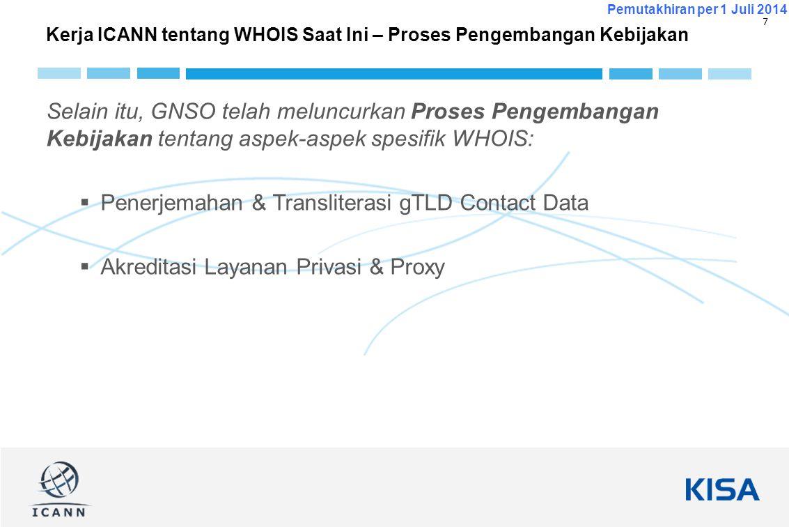 7 Pemutakhiran per 1 Juli 2014 Selain itu, GNSO telah meluncurkan Proses Pengembangan Kebijakan tentang aspek-aspek spesifik WHOIS:  Penerjemahan & T