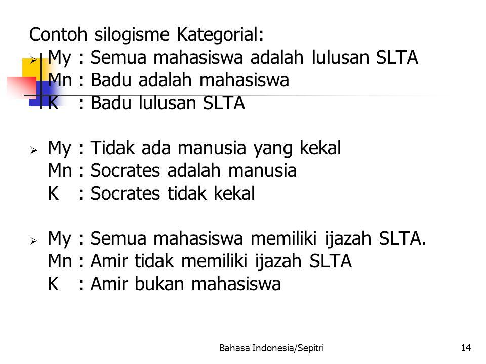Bahasa Indonesia/Sepitri14 Contoh silogisme Kategorial:  My: Semua mahasiswa adalah lulusan SLTA Mn: Badu adalah mahasiswa K: Badu lulusan SLTA  My: Tidak ada manusia yang kekal Mn: Socrates adalah manusia K: Socrates tidak kekal  My: Semua mahasiswa memiliki ijazah SLTA.