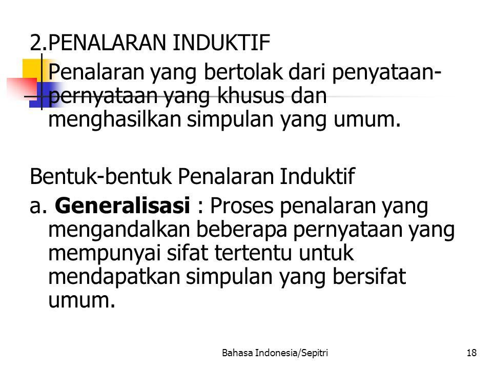 Bahasa Indonesia/Sepitri18 2.PENALARAN INDUKTIF Penalaran yang bertolak dari penyataan- pernyataan yang khusus dan menghasilkan simpulan yang umum.