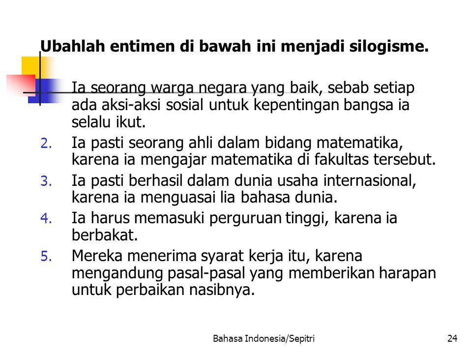 Bahasa Indonesia/Sepitri24 Ubahlah entimen di bawah ini menjadi silogisme.
