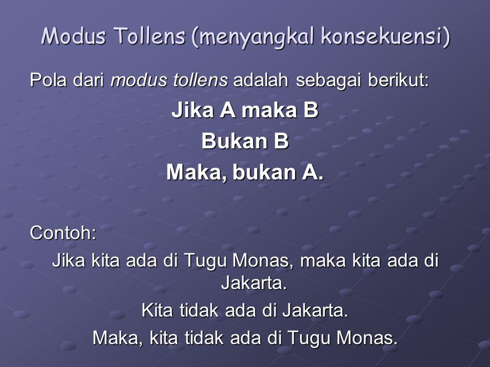 Modus Tollens (menyangkal konsekuensi) Pola dari modus tollens adalah sebagai berikut: Jika A maka B Bukan B Maka, bukan A.