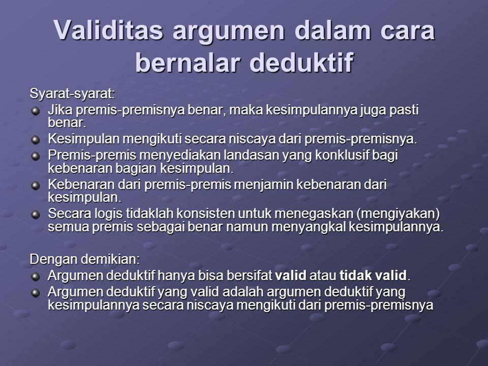 Validitas argumen dalam cara bernalar deduktif Syarat-syarat: Jika premis-premisnya benar, maka kesimpulannya juga pasti benar.