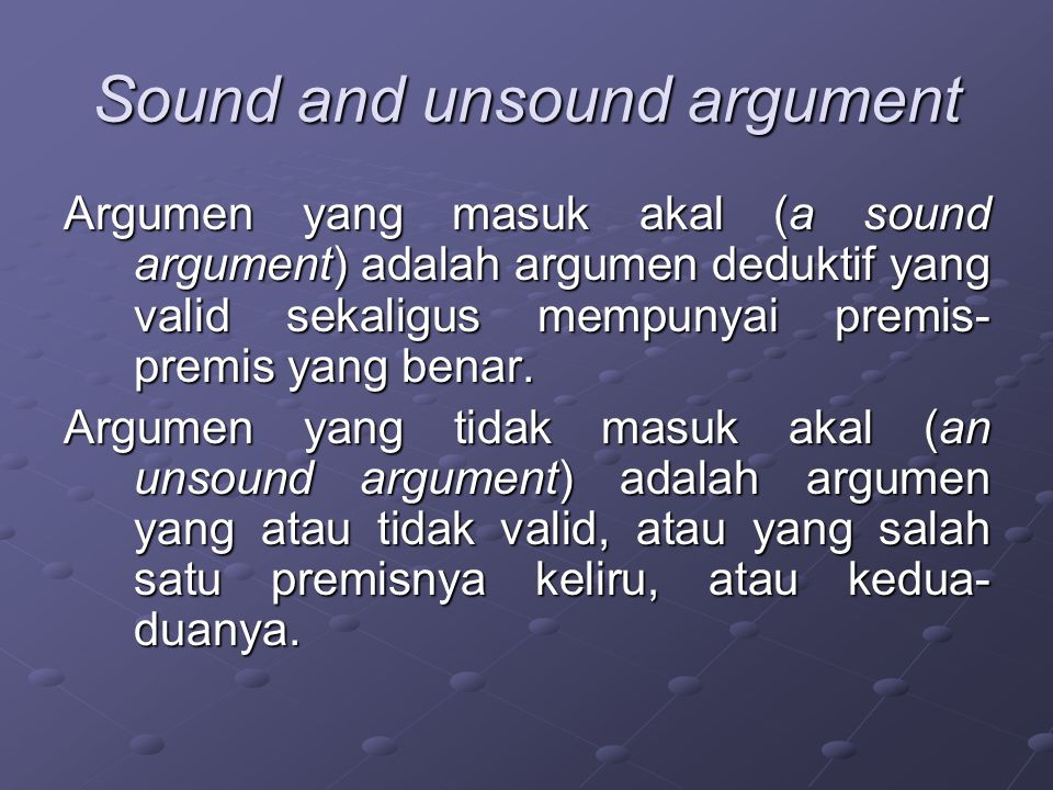 Sound and unsound argument Argumen yang masuk akal (a sound argument) adalah argumen deduktif yang valid sekaligus mempunyai premis- premis yang benar.